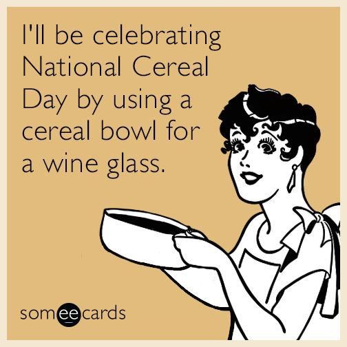 I'll be celebrating National Cereal Day by using a cereal bowl for a wine glass.