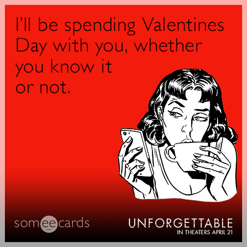 I'll be spending Valentines Day with you, whether you know it or not.