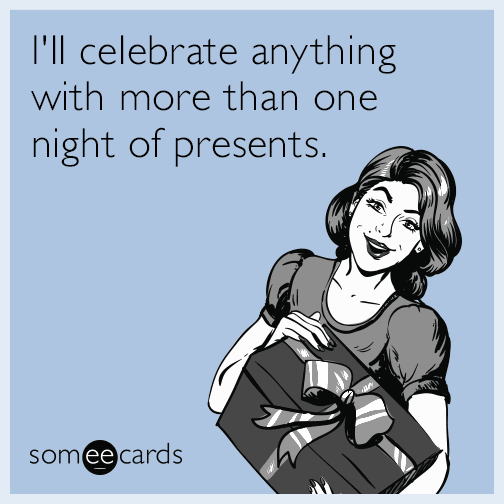 I'll celebrate anything with more than one night of presents.