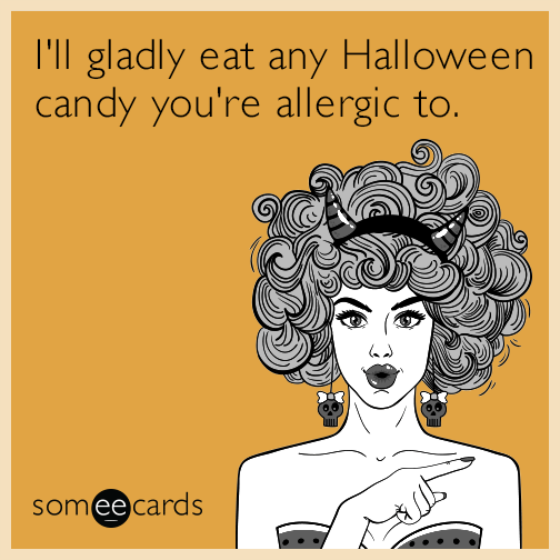 I'll gladly eat any Halloween candy you're allergic to.