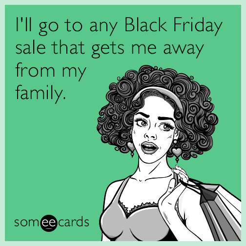 I'll go to any Black Friday sale that gets me away from my family.