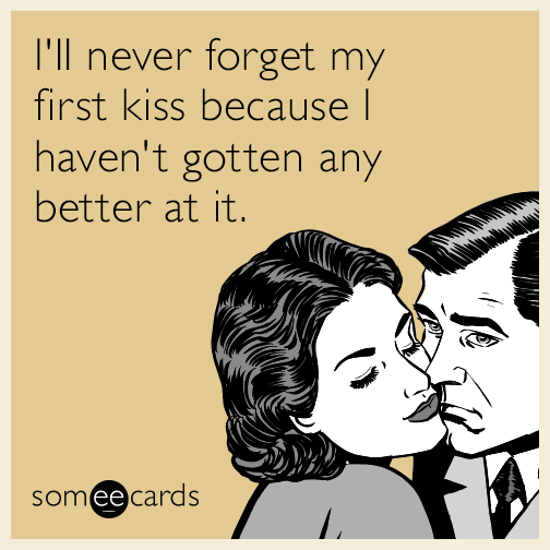 I'll never forget my first kiss because I haven't gotten any better at it.