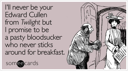 I'll never be your Edward Cullen from Twilight but I promise to be a pasty bloodsucker who never sticks around for breakfast