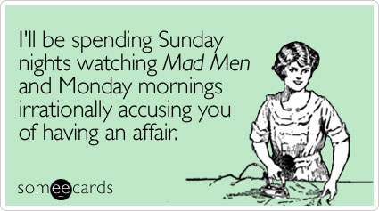 someecards.com - I'll be spending Sunday nights watching Mad Men and Monday mornings irrationally accusing you of having an affair
