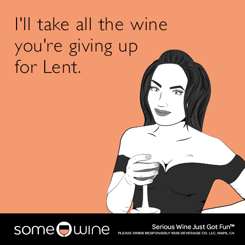 I'll take all the wine you're giving up for Lent.