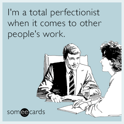 I'm a total perfectionist when it comes to other people's work.