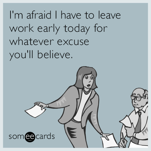 I'm afraid I have to leave work early today for whatever excuse you'll believe.