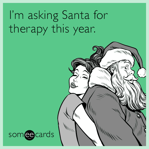 I'm asking Santa for therapy this year.