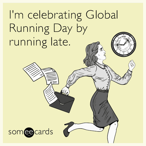 I'm celebrating Global Running Day by running late.