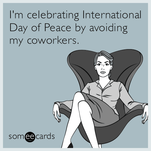 I'm celebrating International Day of Peace by avoiding my coworkers.