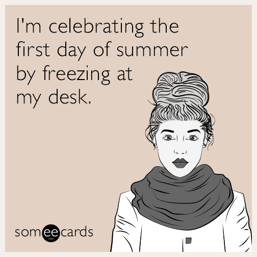 I'm celebrating the first day of summer by freezing at my desk.