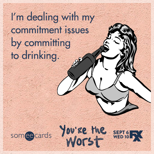 I'm dealing with my commitment issues by committing to drinking