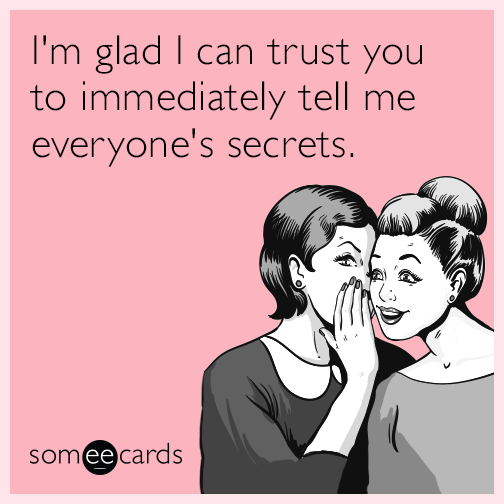 I'm glad I can trust you to immediately tell me everyone's secrets.