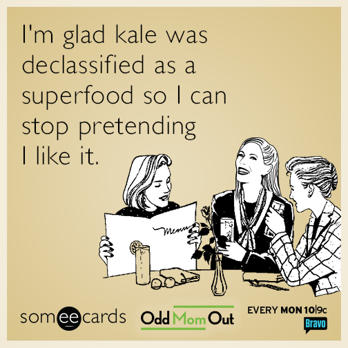 I'm glad kale was declassified as a superfood so I can stop pretending I like it.
