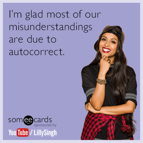 I'm glad most of our misunderstandings are due to autocorrect.