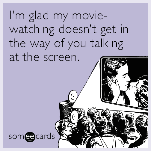 I'm glad my movie-watching doesn't get in the way of you talking at the screen.