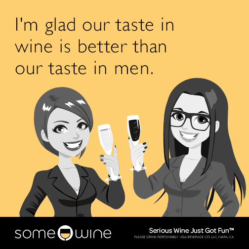 I'm glad our taste in wine is better than our taste in men.