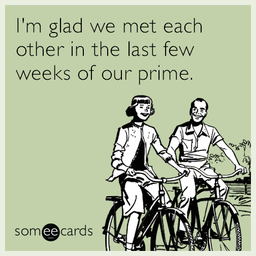 I'm glad we met each other in the last few weeks of our prime.