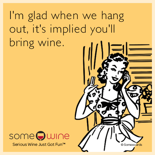 I'm glad when we hang out, it's implied you'll bring wine.