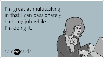 I'm great at multitasking in that I can passionately hate my job while I'm doing it.