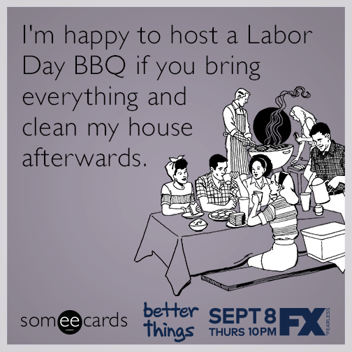 I'm happy to host a Labor Day BBQ if you bring everything and clean my house afterwards