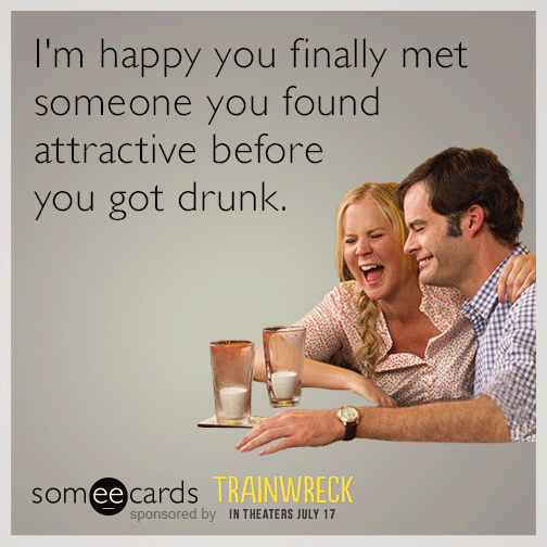 I'm happy you finally met someone you found attractive before you got drunk.