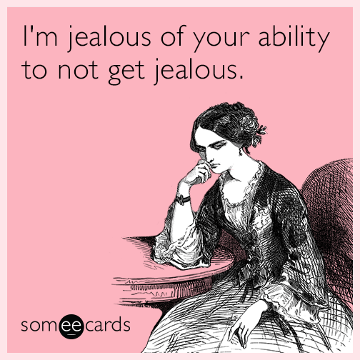 I'm jealous of your ability to not get jealous.