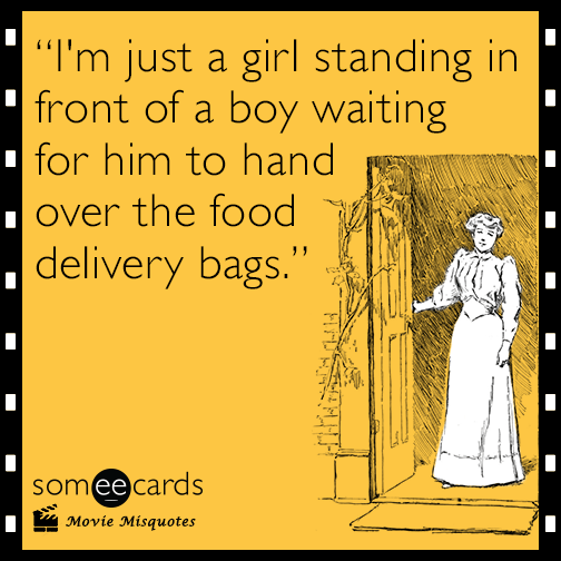 I'm just a girl standing in front of a boy waiting for him to hand over the food delivery bags.