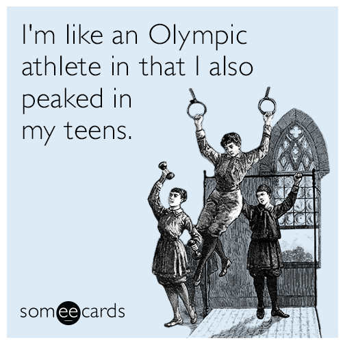 I'm like an Olympic athlete in that I also peaked in my teens.
