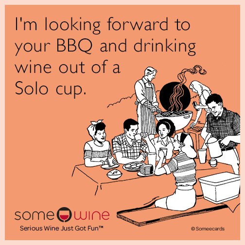 I'm looking forward to your BBQ and drinking wine out of a solo cup.