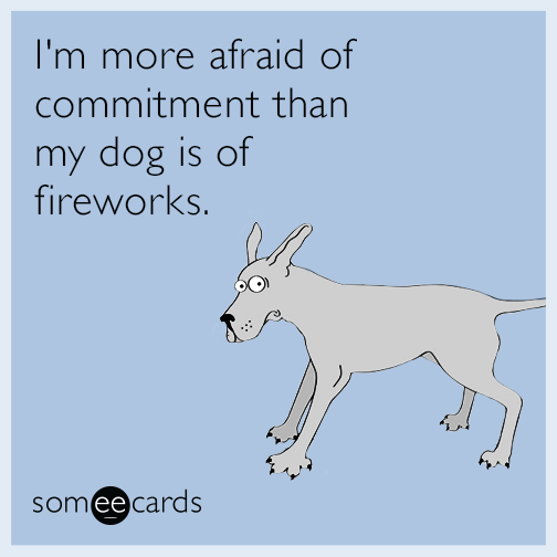 I'm more afraid of commitment than my dog is of fireworks.
