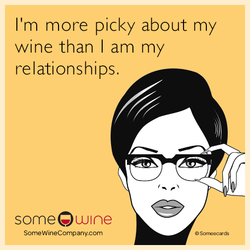 I'm more picky about my wine than I am my relationships.