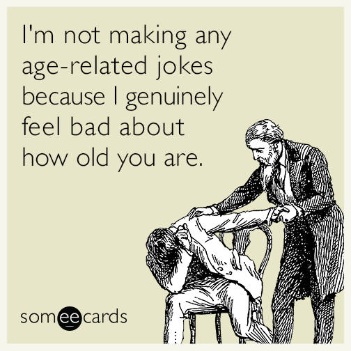 I'm not making any age-related jokes because I genuinely feel bad about how old you are