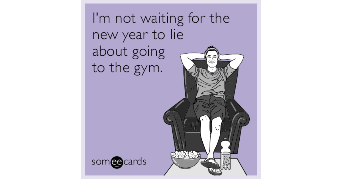 im not waiting for the new year to lie about going to the gym