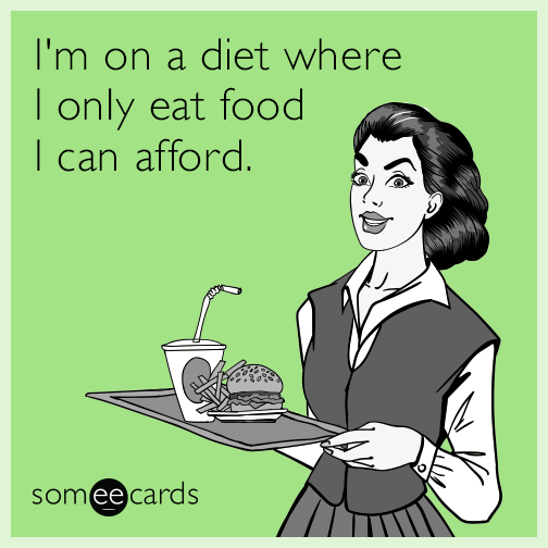 I'm on a diet where I only eat food I can afford.