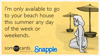 I'm only available to go to your beach house this summer any day of the week or weekends.