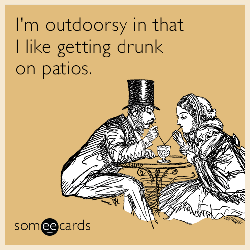 I'm outdoorsy in that I like getting drunk on patios