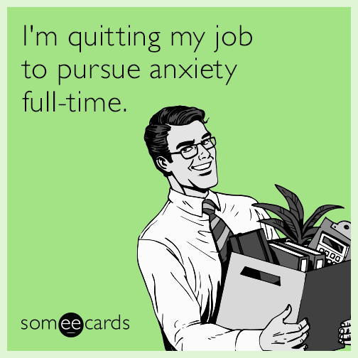 I'm quitting my job to pursue anxiety full-time.