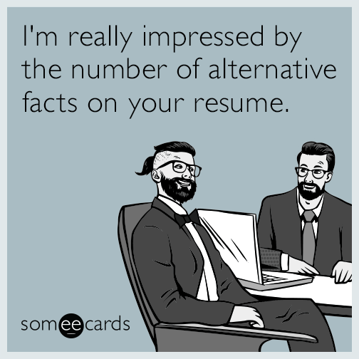 I'm really impressed by the number of alternative facts on your resume.