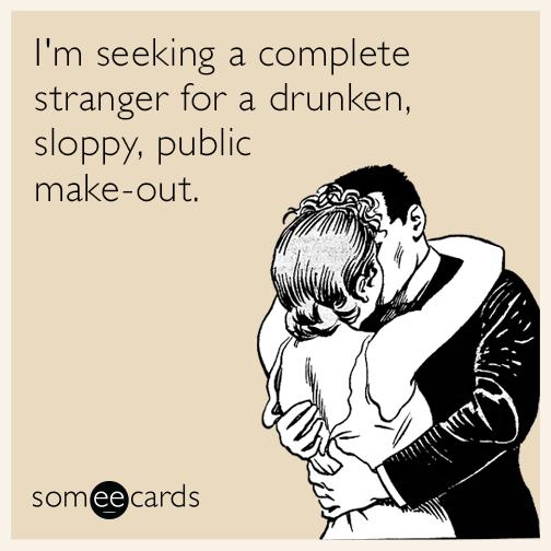 I'm seeking a complete stranger for a drunken, sloppy, public make-out.