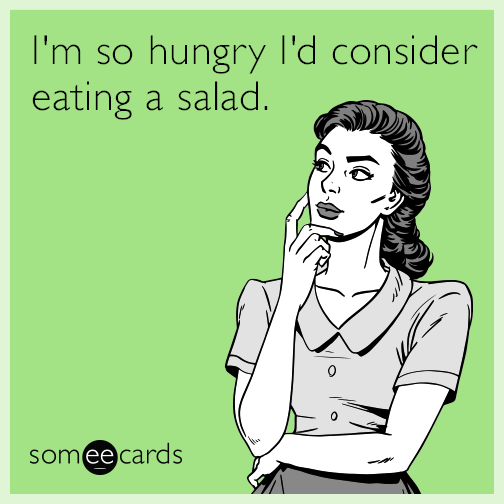 I'm so hungry I'd consider eating a salad.
