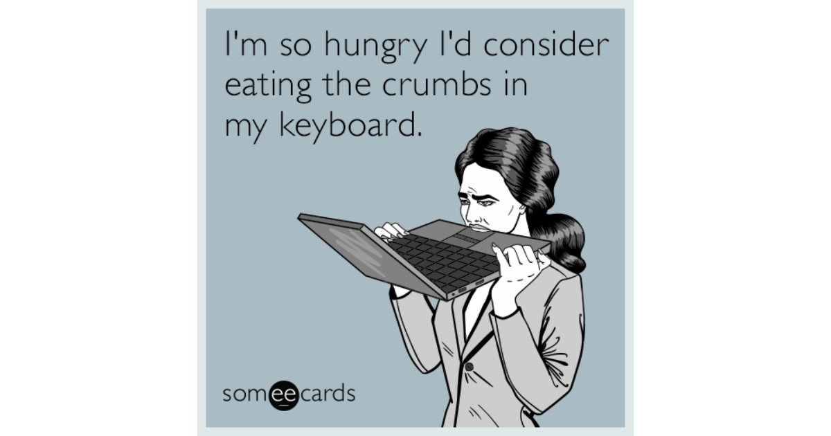 I M So Hungry I D Consider Eating The Crumbs In My