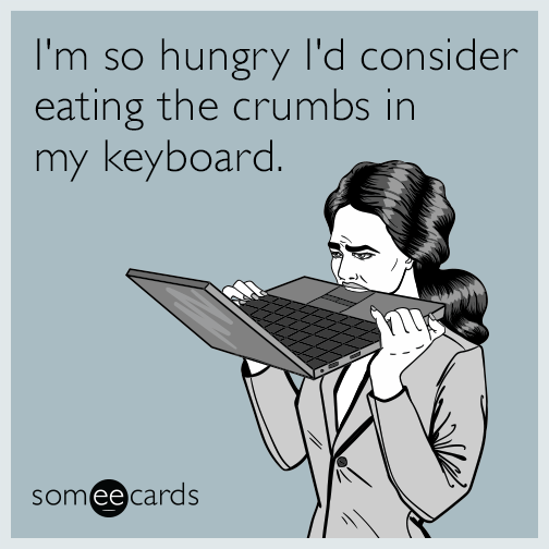 I'm so hungry I'd consider eating the crumbs in my keyboard.