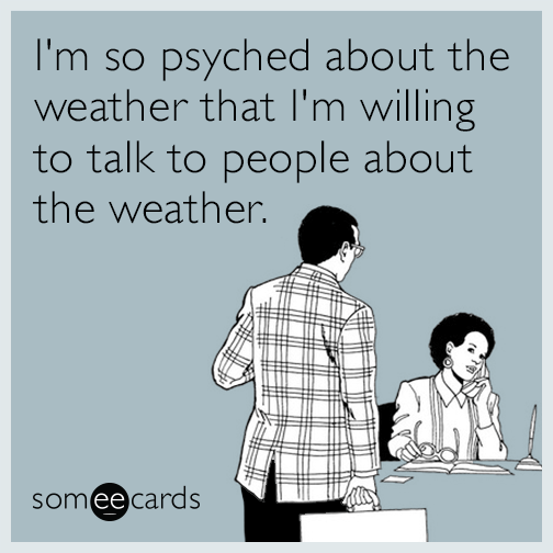 I'm so psyched about the weather that I'm willing to talk to people about the weather.