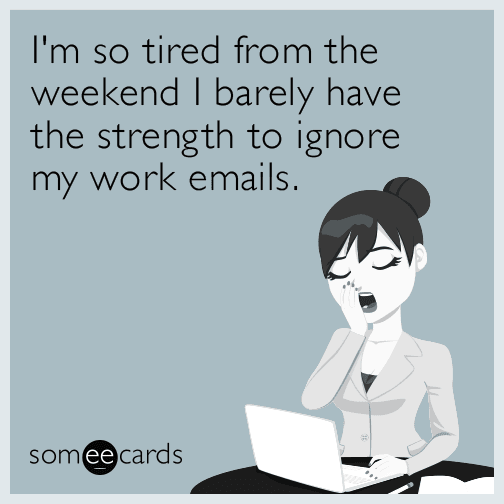 I'm so tired from the weekend I barely have the strength to ignore my work emails.