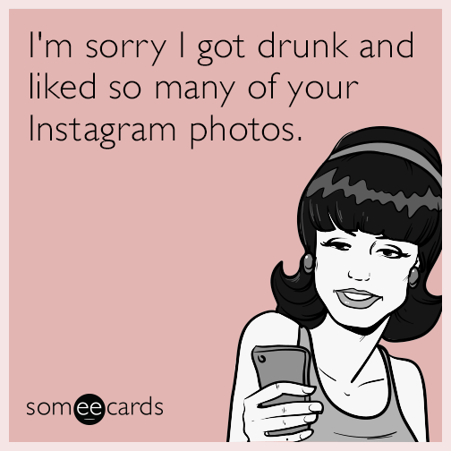 I'm sorry I got drunk and liked so many of your Instagram photos.