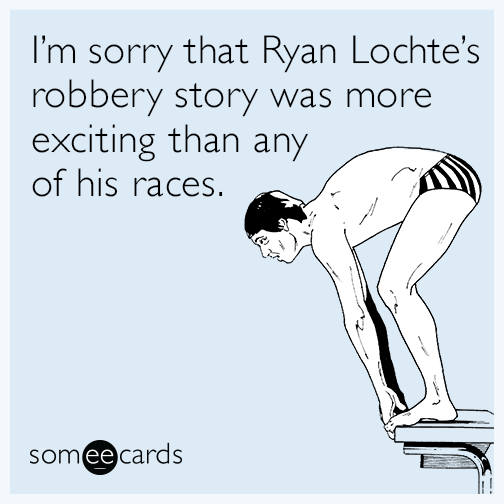 I'm sorry that Ryan Lochte's robbery story was more exciting than any of his races.