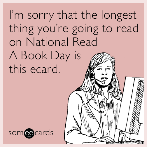 I'm sorry that the longest thing you're going to read on National Read A Book Day is this ecard.