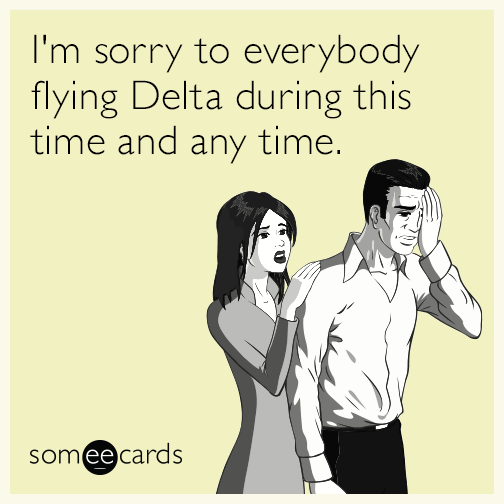 I'm sorry to everybody flying Delta during this time and any time.