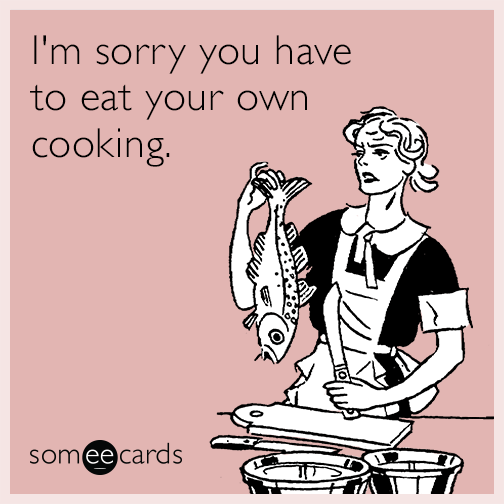 I'm sorry you have to eat your own cooking.